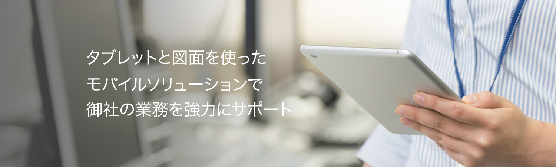 タブレットと図面を使ったモバイルソリューションで御社の業務を強力にサポート
