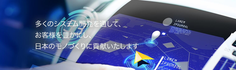 多くのシステム開発を通じて、お客様を豊かにし、日本のモノづくりに貢献いたします